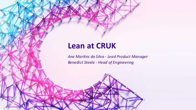 Lean at CRUK Ane Martins da Silva - Lead Product Manager Benedict Steele - Head of Engineering