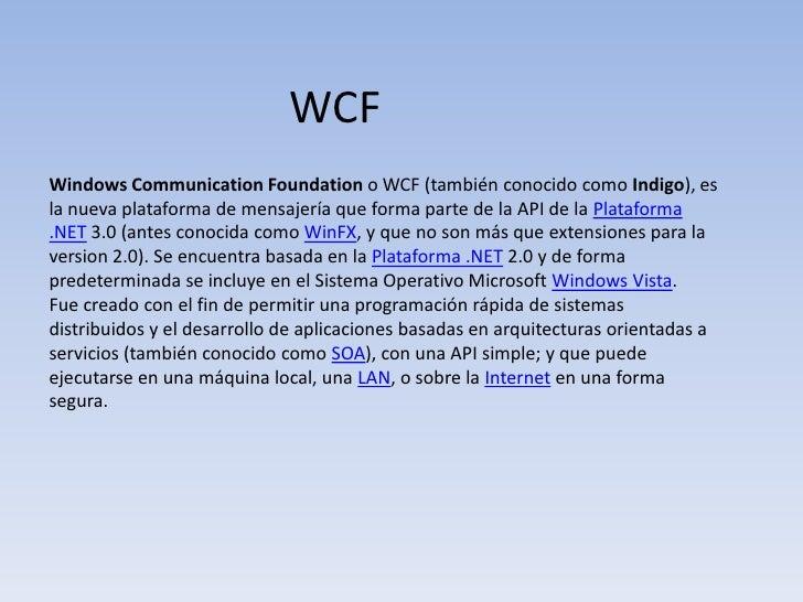 WCF<br />Windows CommunicationFoundation o WCF (también conocido como Indigo), es la nueva plataforma de mensajería que fo...