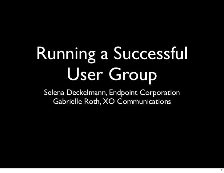 Running a Successful    User Group  Selena Deckelmann, Endpoint Corporation     Gabrielle Roth, XO Communications         ...
