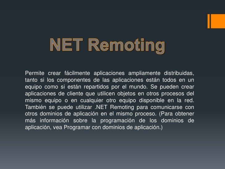 NET Remoting<br />Permite crear fácilmente aplicaciones ampliamente distribuidas, tanto si los componentes de las aplicaci...