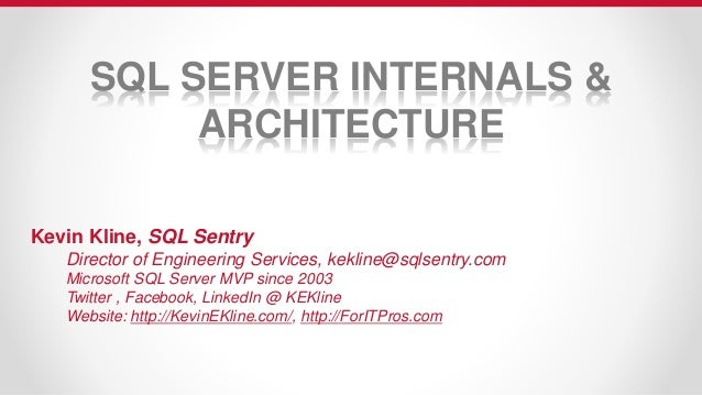 SQL SERVER INTERNALS & ARCHITECTURE Kevin Kline, SQL Sentry Director of Engineering Services, kekline@sqlsentry.com Micros...