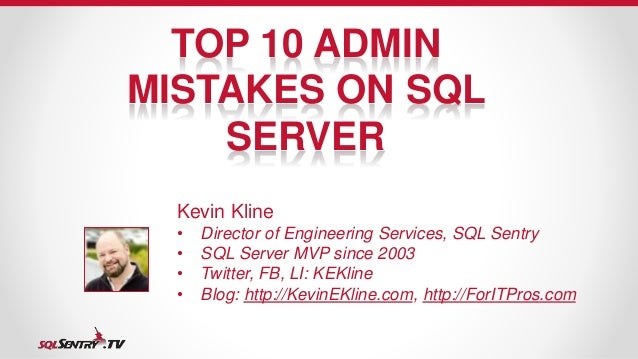 TOP 10 ADMIN  MISTAKES ON SQL  SERVER  Kevin Kline  • Director of Engineering Services, SQL Sentry  • SQL Server MVP since...
