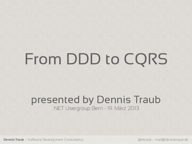From DDD to CQRS                presented by Dennis Traub                             .NET Usergroup Bern - 19. März 2013D...