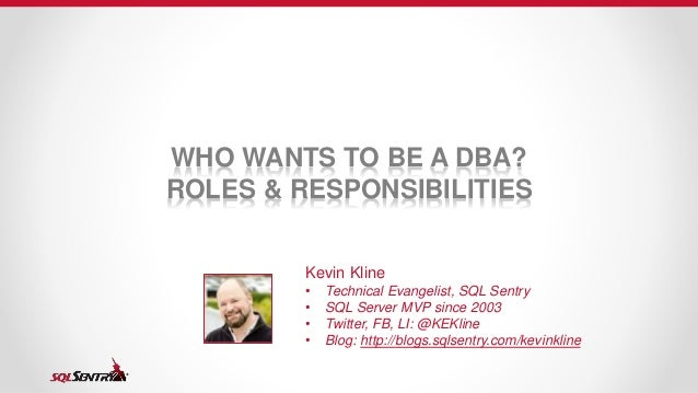 WHO WANTS TO BE A DBA? ROLES & RESPONSIBILITIES Kevin Kline • Technical Evangelist, SQL Sentry • SQL Server MVP since 2003...
