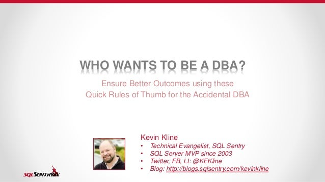 WHO WANTS TO BE A DBA? Ensure Better Outcomes using these Quick Rules of Thumb for the Accidental DBA Kevin Kline • Techni...