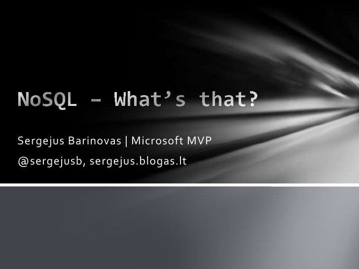 NoSQL – What's that?<br />SergejusBarinovas | Microsoft MVP<br />@sergejusb, sergejus.blogas.lt<br />