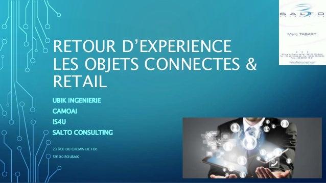 RETOUR D'EXPERIENCE LES OBJETS CONNECTES & RETAIL UBIK INGENIERIE CAMOAI IS4U SALTO CONSULTING 23 RUE DU CHEMIN DE FER 591...