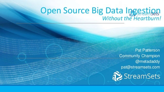Open Source Big Data Ingestion Without the Heartburn! Pat Patterson Community Champion @metadaddy pat@streamsets.com