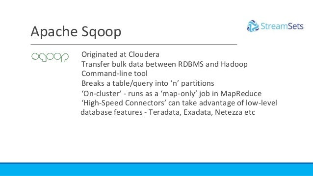 Originated at Cloudera Transfer bulk data between RDBMS and Hadoop Command-line tool Breaks a table/query into 'n' partiti...