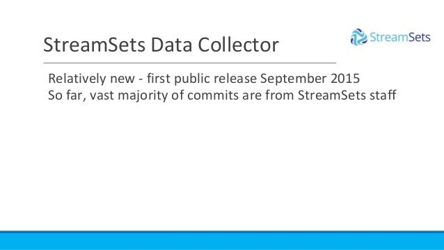 StreamSets Data Collector Relatively new - first public release September 2015 So far, vast majority of commits are from S...