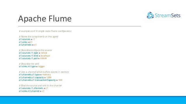 Apache Flume # example.conf: A single-node Flume configuration # Name the components on this agent a1.sources = r1 a1.sink...