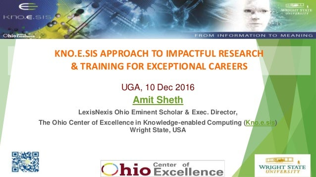KNO.E.SIS APPROACH TO IMPACTFUL RESEARCH & TRAINING FOR EXCEPTIONAL CAREERS Put Knoesis Banner UGA, 10 Dec 2016 Amit Sheth...