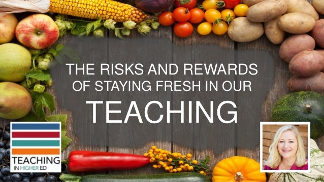 THE RISKS AND REWARDS OF STAYING FRESH IN OUR TEACHING