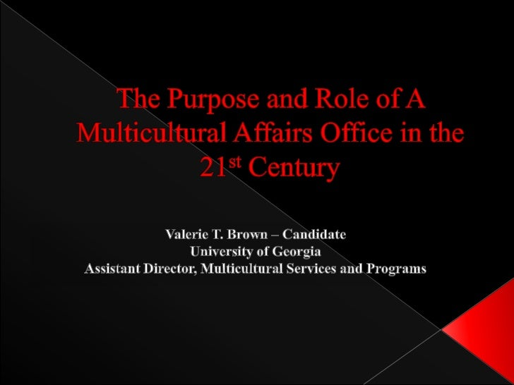 The Purpose and Role of A Multicultural Affairs Office in the 21st Century<br />Valerie T. Brown – Candidate<br />Universi...