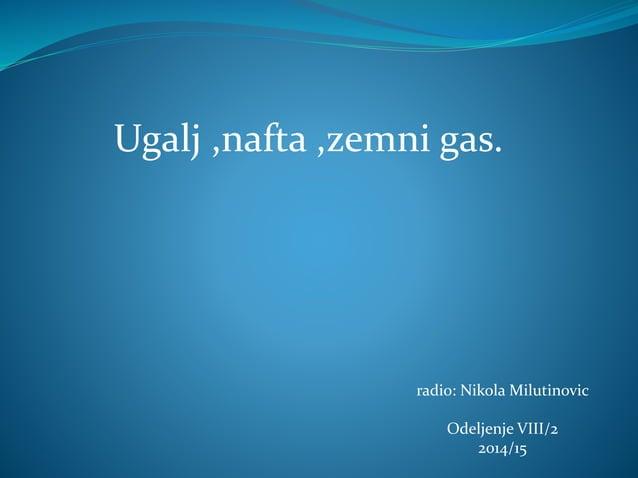 radio: Nikola Milutinovic Odeljenje VIII/2 2014/15 Ugalj ,nafta ,zemni gas.