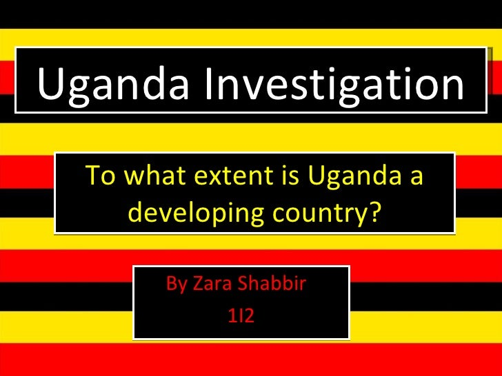 To what extent is Uganda a developing country? By Zara Shabbir  1I2 Uganda Investigation