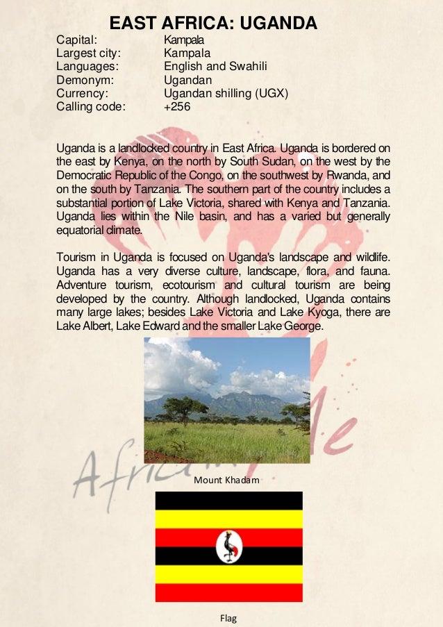 EAST AFRICA: UGANDA Capital: Largest city: Languages: Demonym: Currency: Calling code:  Kampala Kampala English and Swahil...