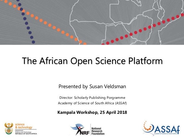 The African Open Science Platform Presented by Susan Veldsman Director: Scholarly Publishing Porgramme Academy of Science ...