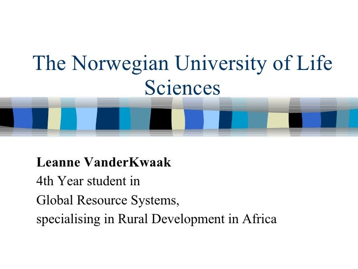 The Norwegian University of Life Sciences Leanne VanderKwaak 4th Year student in  Global Resource Systems, specialising in...