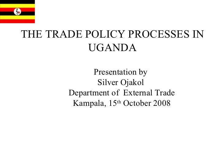 THE TRADE POLICY PROCESSES IN UGANDA Presentation by  Silver Ojakol  Department of  External Trade Kampala, 15 th  October...