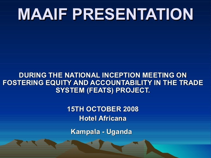 MAAIF PRESENTATION DURING THE NATIONAL INCEPTION MEETING ON FOSTERING EQUITY AND ACCOUNTABILITY IN THE TRADE SYSTEM (FEATS...