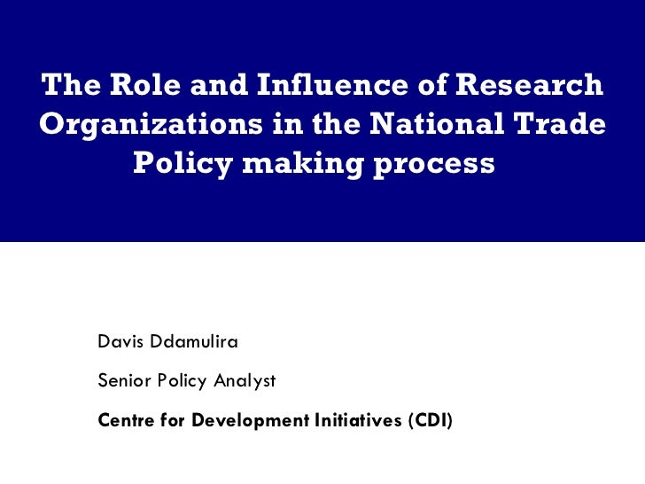 The Role and Influence of Research Organizations in the National Trade Policy making process  Davis Ddamulira  Senior Poli...