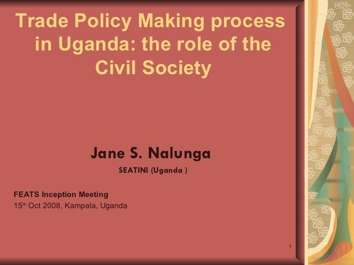 Trade Policy Making process  in Uganda: the role of the Civil Society <ul><li>Jane S. Nalunga  </li></ul><ul><li>SEATINI (...