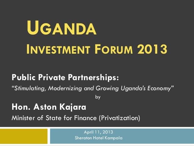 """UGANDA INVESTMENT FORUM 2013 Public Private Partnerships: """"Stimulating, Modernizing and Growing Uganda's Economy"""" by  Hon...."""