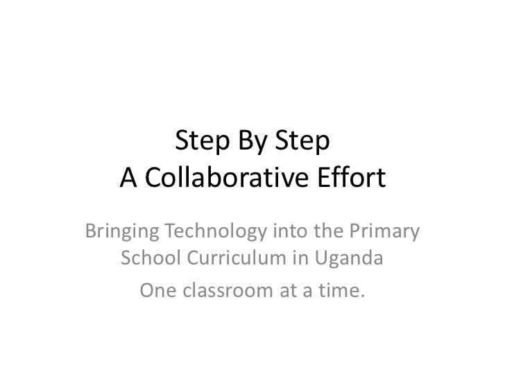 Step By StepA Collaborative Effort<br />Bringing Technology into the Primary School Curriculum in Uganda<br />One classroo...