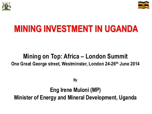 MINING INVESTMENT IN UGANDA Mining on Top: Africa – London Summit One Great George street, Westminster, London 24-26th Jun...