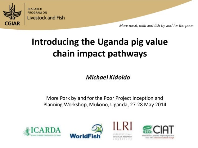 Introducing the Uganda pig value chain impact pathways Michael Kidoido More Pork by and for the Poor Project Inception and...