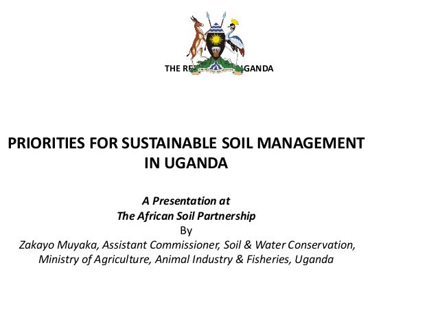 THE REPUBLIC OF UGANDA PRIORITIES FOR SUSTAINABLE SOIL MANAGEMENT IN UGANDA A Presentation at The African Soil Partnership...