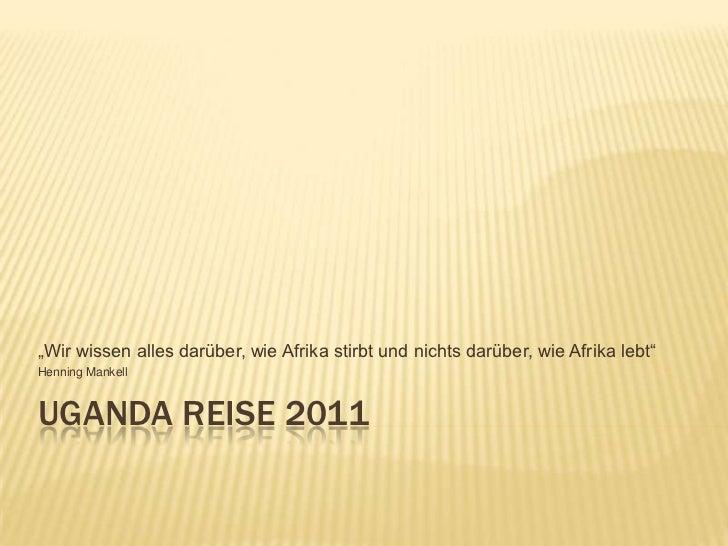 """Uganda Reise 2011<br />""""Wir wissen alles darüber, wie Afrika stirbt und nichts darüber, wie Afrika lebt""""<br />Henning Mank..."""
