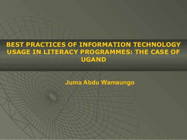 BEST PRACTICES OF INFORMATION TECHNOLOGYUSAGE IN LITERACY PROGRAMMES: THE CASE OF                  UGAND             Juma ...