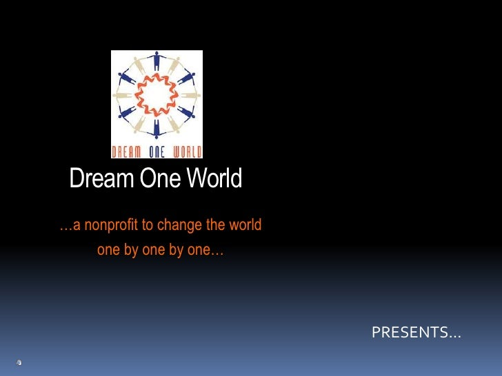 Dream One World<br />…a nonprofit to change the world<br />one by one by one…<br />PRESENTS…<br />