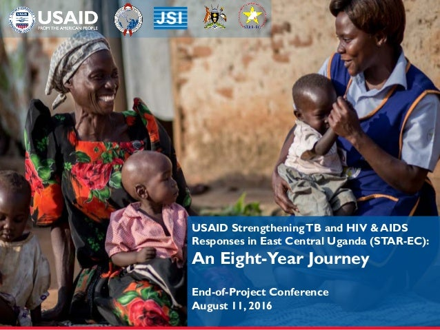 USAID StrengtheningTB and HIV & AIDS Responses in East Central Uganda (STAR-EC): An Eight-Year Journey End-of-Project Conf...