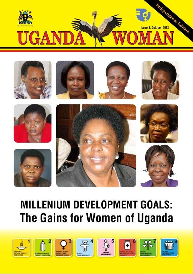 In  de  UGANDA  THE REPUBLIC OF UGANDA  pe  nd  en  ce  WOMAN Issue 3, October 2013  MILLENIUM DEVELOPMENT GOALS:  The Gai...