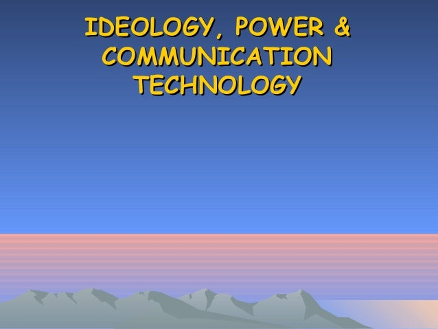 IDEOLOGY, POWER &IDEOLOGY, POWER & COMMUNICATIONCOMMUNICATION TECHNOLOGYTECHNOLOGY