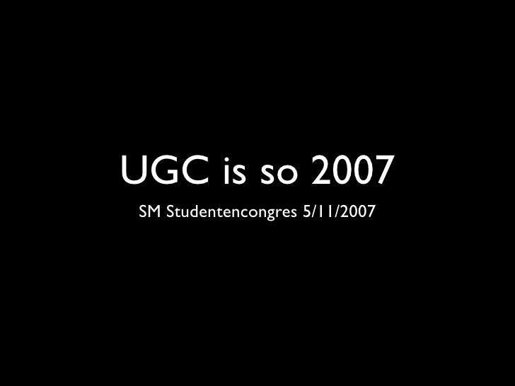 UGC is so 2007 SM Studentencongres 5/11/2007