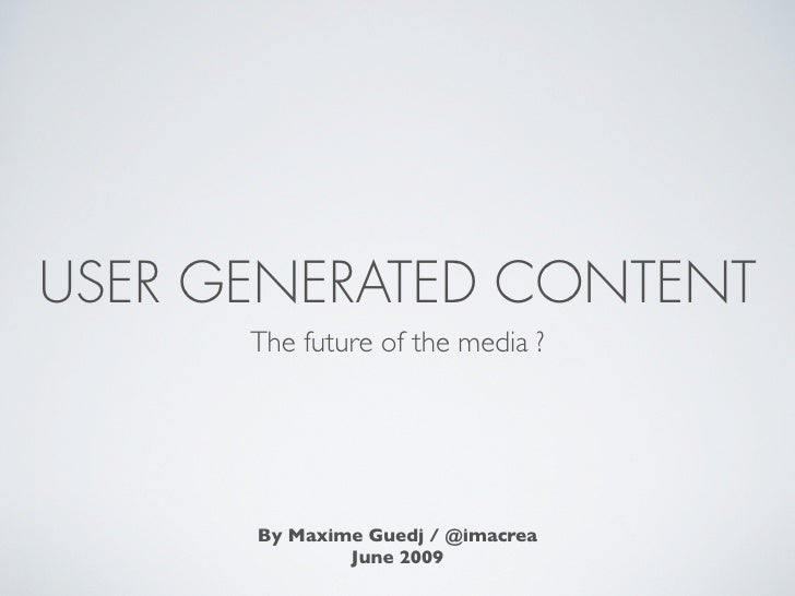 USER GENERATED CONTENT       The future of the media ?           By Maxime Guedj / @imacrea               June 2009