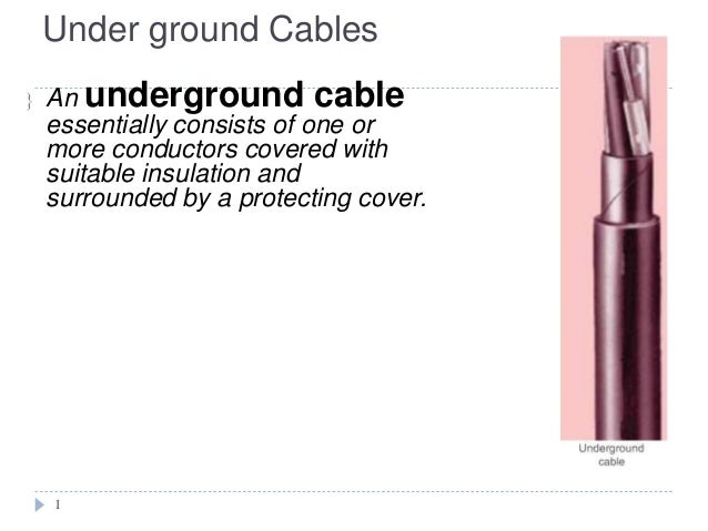Under ground Cables   An underground cable  essentially consists of one or  more conductors covered with  suitable insula...