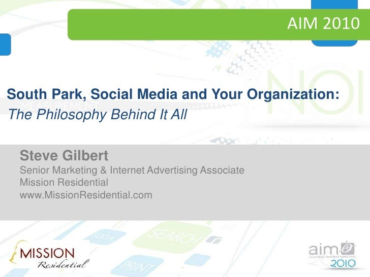 AIM 2010<br />South Park, Social Media and Your Organization:<br />The Philosophy Behind It All<br />Steve Gilbert<br />Sr...