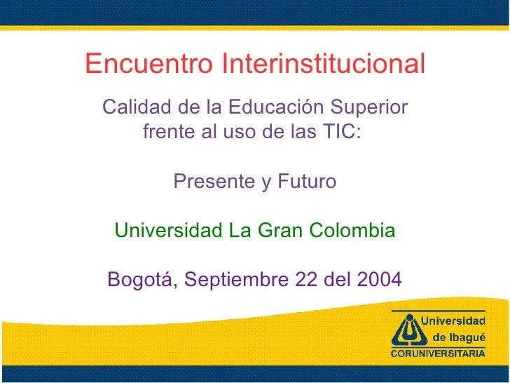 Encuentro Interinstitucional Calidad de la Educación Superior frente al uso de las TIC:  Presente y Futuro Universidad La ...