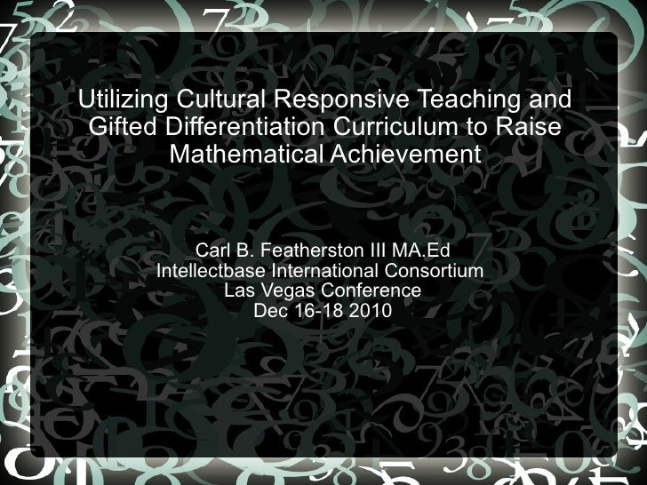 Utilizing Cultural Responsive Teaching and Gifted Differentiation Curriculum to Raise Mathematical Achievement Carl B. Fea...