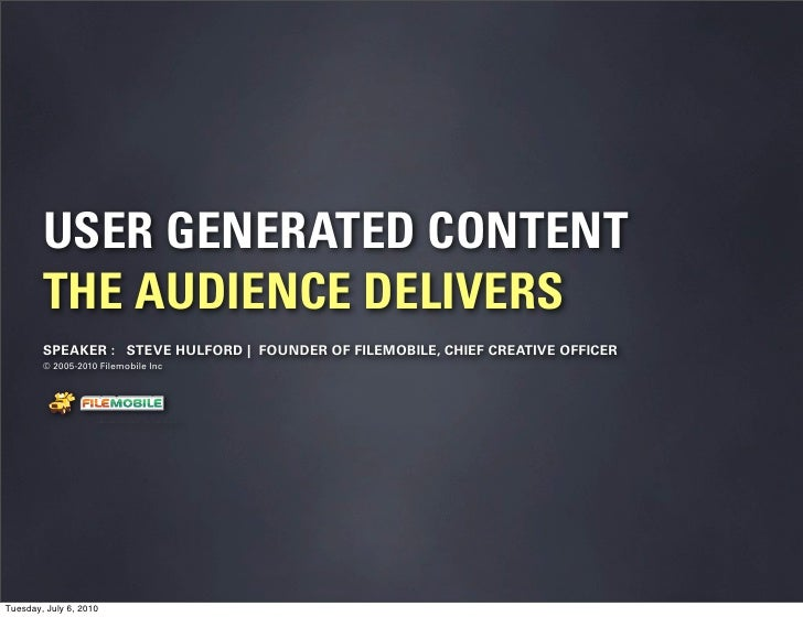 USER GENERATED CONTENT         THE AUDIENCE DELIVERS         SPEAKER : STEVE HULFORD | FOUNDER OF FILEMOBILE, CHIEF CREATI...