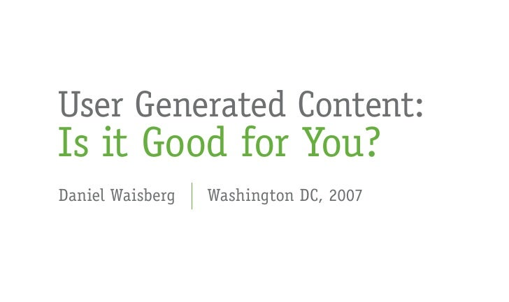 User Generated Content: Is it Good for You? Daniel Waisberg   Washington DC, 2007