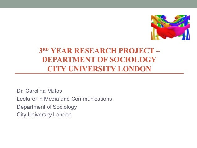 3RD YEAR RESEARCH PROJECT – DEPARTMENT OF SOCIOLOGY CITY UNIVERSITY LONDON Dr. Carolina Matos Lecturer in Media and Commun...