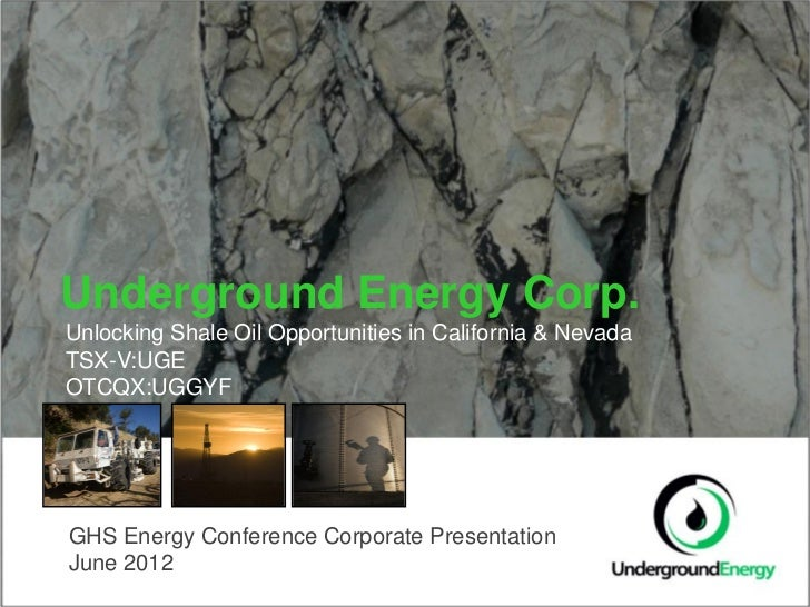 Underground Energy Corp.Unlocking Shale Oil Opportunities in California & NevadaTSX-V:UGEOTCQX:UGGYFGHS Energy Conference ...