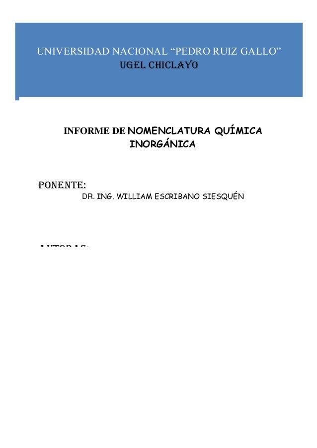 """UNIVERSIDAD NACIONAL """"PEDRO RUIZ GALLO"""" UGEL CHICLAYO INFORME DE NOMENCLATURA QUÍMICA INORGÁNICA Ponente: DR. ING. WILLIAM..."""