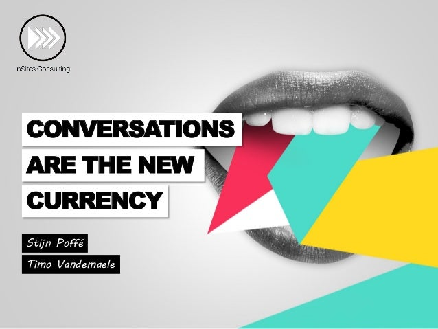 CONVERSATIONS ARE THE NEW  CURRENCY Stijn Poffé Timo Vandemaele